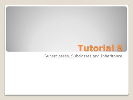 Tutorial 5 Superclasses, Subclasses and Inheritance.