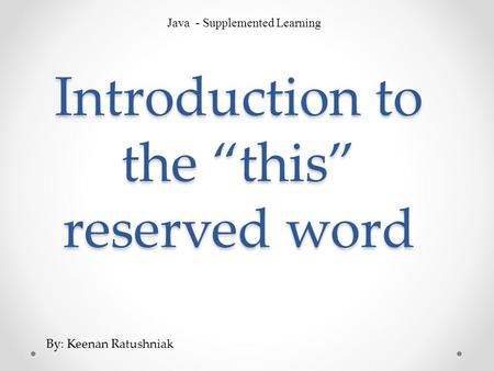 "Introduction to the ""this"" reserved word Java - Supplemented Learning By: Keenan Ratushniak."