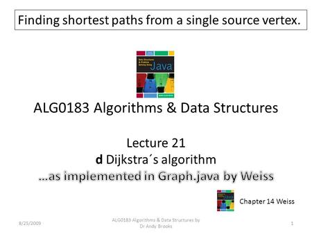 ALG0183 Algorithms & Data Structures Lecture 21 d Dijkstra´s algorithm 8/25/20091 ALG0183 Algorithms & Data Structures by Dr Andy Brooks Chapter 14 Weiss.