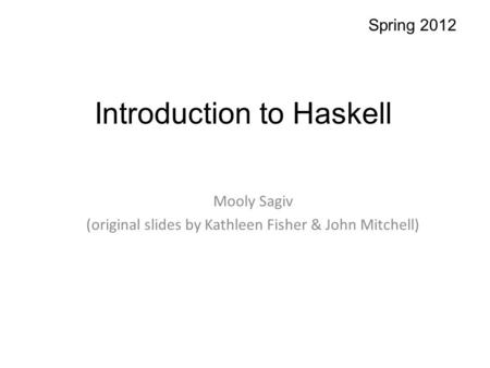 Introduction to Haskell Mooly Sagiv (original slides by Kathleen Fisher & John Mitchell) Spring 2012.