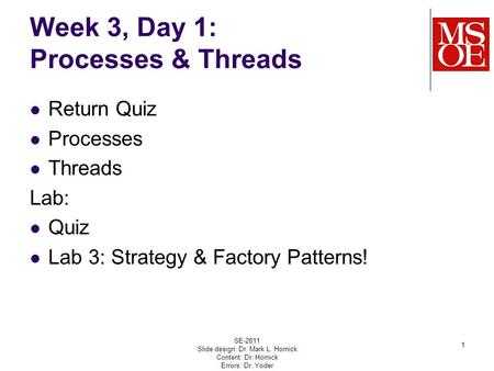 Week 3, Day 1: Processes & Threads Return Quiz Processes Threads Lab: Quiz Lab 3: Strategy & Factory Patterns! SE-2811 Slide design: Dr. Mark L. Hornick.