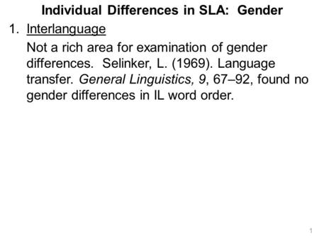 Individual Differences in SLA: Gender 1.Interlanguage Not a rich area for examination of gender differences. Selinker, L. (1969). Language transfer. General.