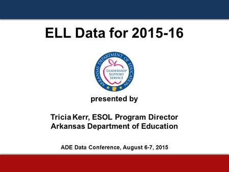 ELL Data for 2015-16 presented by Tricia Kerr, ESOL Program Director Arkansas Department of Education ADE Data Conference, August 6-7, 2015.