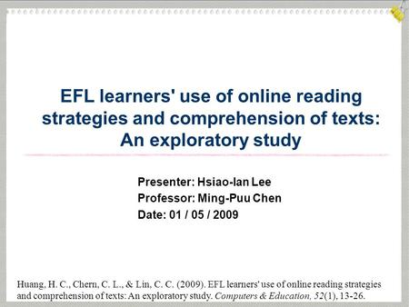 EFL learners' use of online reading strategies and comprehension of texts: An exploratory study Huang, H. C., Chern, C. L., & Lin, C. C. (2009). EFL learners'