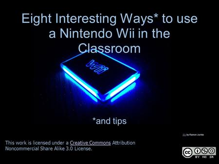 Eight Interesting Ways* to use a Nintendo Wii in the Classroom *and tips This work is licensed under a Creative Commons Attribution Noncommercial Share.