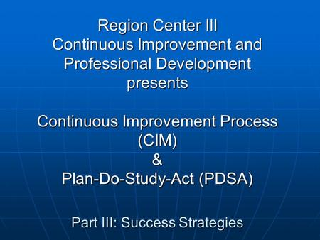 Region Center III Continuous Improvement and Professional Development presents Continuous Improvement Process (CIM) & Plan-Do-Study-Act (PDSA) Part III: