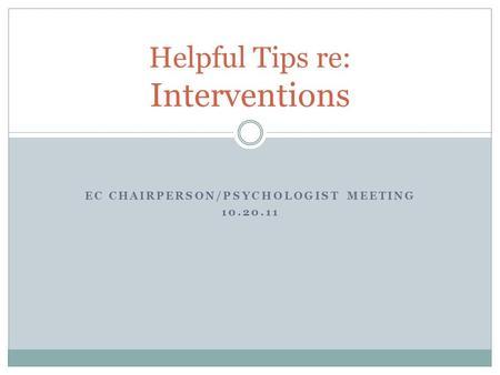 EC CHAIRPERSON/PSYCHOLOGIST MEETING 10.20.11 Helpful Tips re: Interventions.