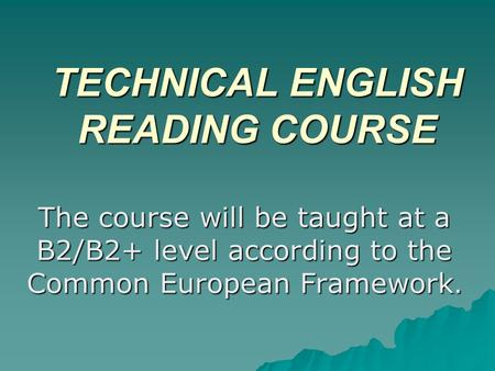 TECHNICAL ENGLISH READING COURSE The course will be taught at a B2/B2+ level according to the Common European Framework.