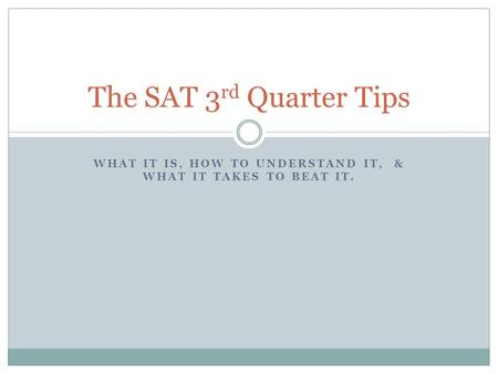 WHAT IT IS, HOW TO UNDERSTAND IT, & WHAT IT TAKES TO BEAT IT. The SAT 3 rd Quarter Tips.