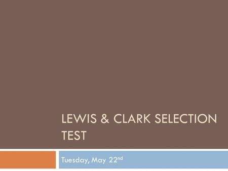 LEWIS & CLARK SELECTION TEST Tuesday, May 22 nd. The Test  24 Questions/100 points  Closed book  High Point pages 82-95  Divided into 5 Sections.