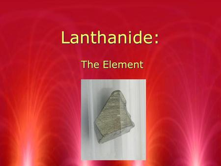 Lanthanide: The Element. Rare Earth Metals All of the elements in the Lanthanide group are metals They are named from the minerals that they are found.