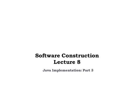 Java Implementation: Part 3 Software Construction Lecture 8.