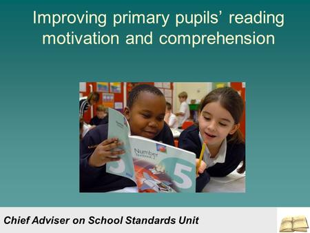 Improving primary pupils' reading motivation and comprehension Chief Adviser on School Standards Unit.