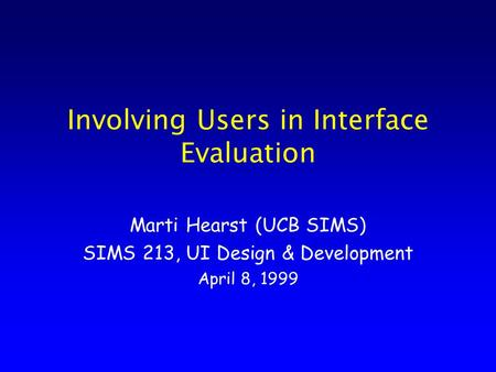 Involving Users in Interface Evaluation Marti Hearst (UCB SIMS) SIMS 213, UI Design & Development April 8, 1999.