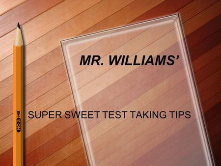 MR. WILLIAMS' SUPER SWEET TEST TAKING TIPS. THE NIGHT BEFORE!!! Avoid extremely nervous friends Keep Reminding yourself about the test Say something positive.