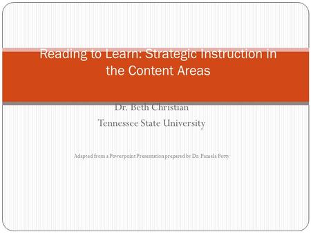 Dr. Beth Christian Tennessee State University Adapted from a Powerpoint Presentation prepared by Dr. Pamela Petty Reading to Learn: Strategic Instruction.