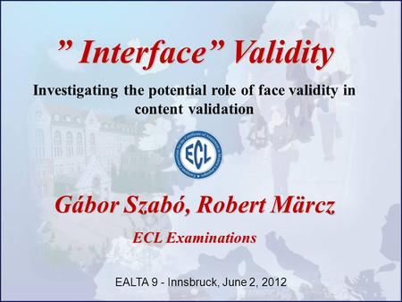 """ Interface"" Validity Investigating the potential role of face validity in content validation Gábor Szabó, Robert Märcz ECL Examinations EALTA 9 - Innsbruck,"