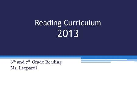 Reading Curriculum 2013 6 th and 7 th Grade Reading Ms. Leopardi.
