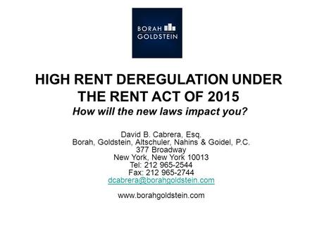 HIGH RENT DEREGULATION UNDER THE RENT ACT OF 2015 How will the new laws impact you? David B. Cabrera, Esq. Borah, Goldstein, Altschuler, Nahins & Goidel,