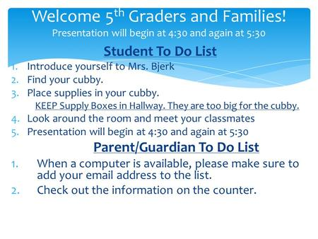 Student To Do List 1.Introduce yourself to Mrs. Bjerk 2.Find your cubby. 3.Place supplies in your cubby. KEEP Supply Boxes in Hallway. They are too big.