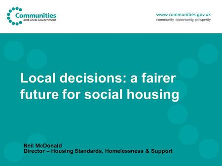 Local decisions: a fairer future for social housing Neil McDonald Director – Housing Standards, Homelessness & Support.