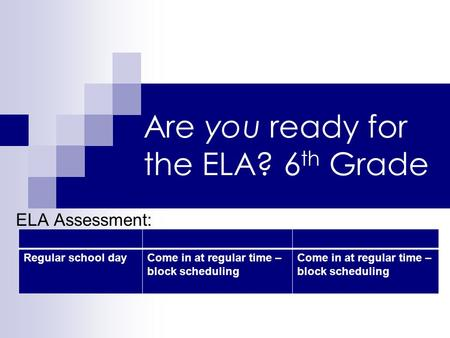 Are you ready for the ELA? 6 th Grade ELA Assessment: Regular school dayCome in at regular time – block scheduling.