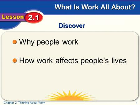 1 Chapter 2 Thinking About Work What Is Work All About? Discover Why people work How work affects people's lives.