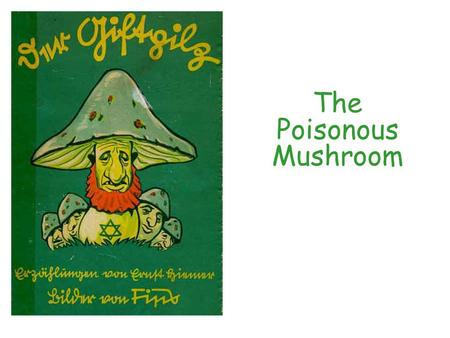 "The Poisonous Mushroom. ""Just as poisonous mushrooms are difficult to distinguish from edible ones, it is often hard to recognize the Jews as the criminals."