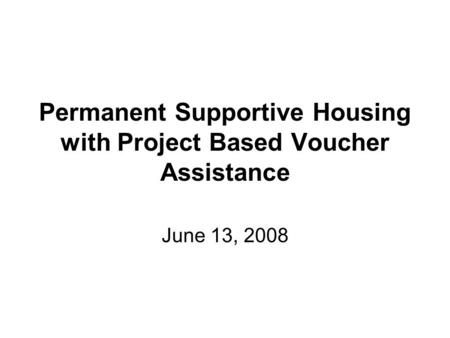 Permanent Supportive Housing with Project Based Voucher Assistance June 13, 2008.