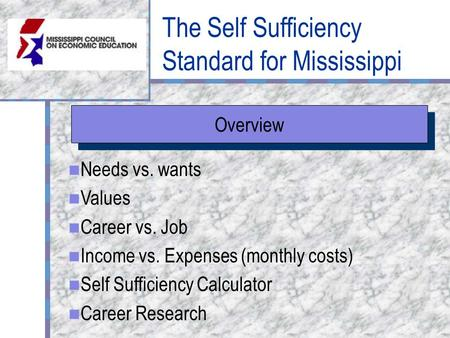 The Self Sufficiency Standard for Mississippi Overview Needs vs. wants Values Career vs. Job Income vs. Expenses (monthly costs) Self Sufficiency Calculator.