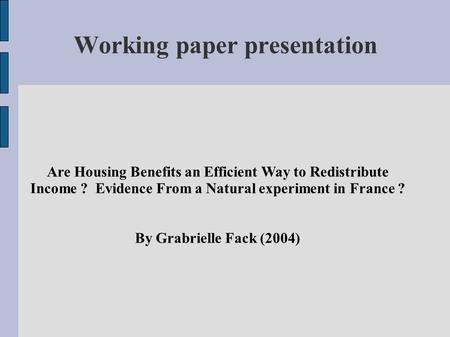 Are Housing Benefits an Efficient Way to Redistribute Income ? Evidence From a Natural experiment in France ? By Grabrielle Fack (2004) Working paper presentation.