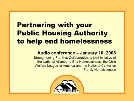 Partnering with your Public Housing Authority to help end homelessness Audio conference – January 10, 2008 Strengthening Families Collaborative, a joint.