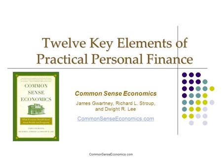 CommonSenseEconomics.com Twelve Key Elements of Practical Personal Finance Common Sense Economics James Gwartney, Richard L. Stroup, and Dwight R. Lee.