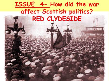 ISSUE 4- How did the war affect Scottish politics? RED CLYDESIDE.