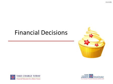 2.1.3.G1 Financial Decisions. 2.1.3.G1 © Take Charge Today – August 2013 – Financial Decisions – Slide 2 Funded by a grant from Take Charge America, Inc.