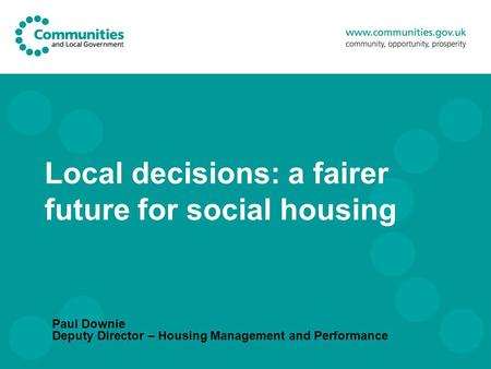 Local decisions: a fairer future for social housing Paul Downie Deputy Director – Housing Management and Performance.
