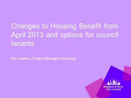 Changes to Housing Benefit from April 2013 and options for council tenants Mo Lawless, Project Manager (Housing)