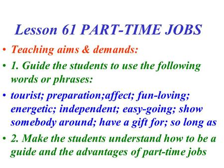 Lesson 61 PART-TIME JOBS Teaching aims & demands: 1. Guide the students to use the following words or phrases: tourist; preparation;affect; fun-loving;
