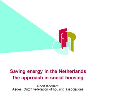 Saving energy in the Netherlands the approach in social housing Albert Koedam, Aedes, Dutch federation of housing associations.