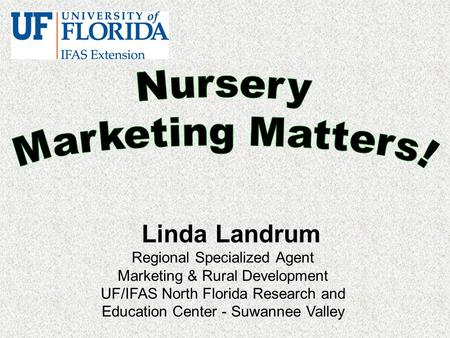 Linda Landrum Regional Specialized Agent Marketing & Rural Development UF/IFAS North Florida Research and Education Center - Suwannee Valley.