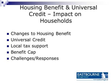 Housing Benefit & Universal Credit – Impact on Households Changes to Housing Benefit Universal Credit Local tax support Benefit Cap Challenges/Responses.