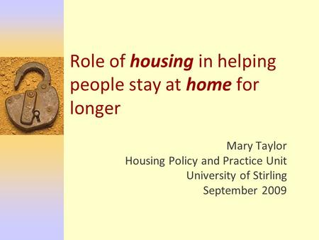 Role of housing in helping people stay at home for longer Mary Taylor Housing Policy and Practice Unit University of Stirling September 2009.