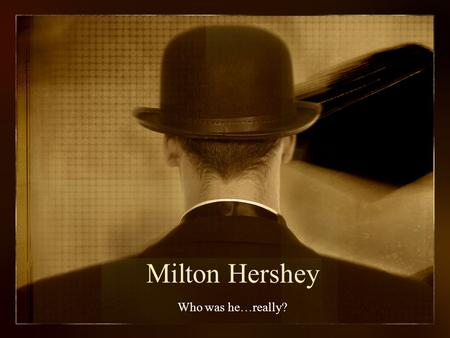 Milton Hershey Who was he…really?. If at First You Don't Succeed… In his teens Try… Try… Try… Try… Try… and Again!