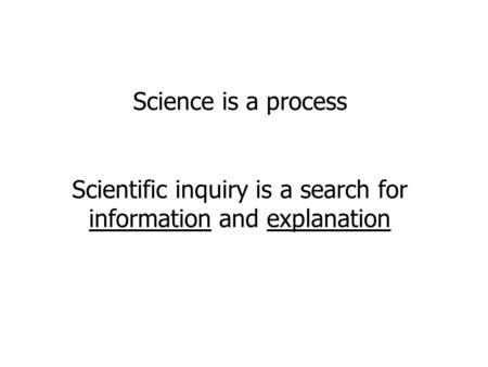 Science is a process Scientific inquiry is a search for information and explanation.