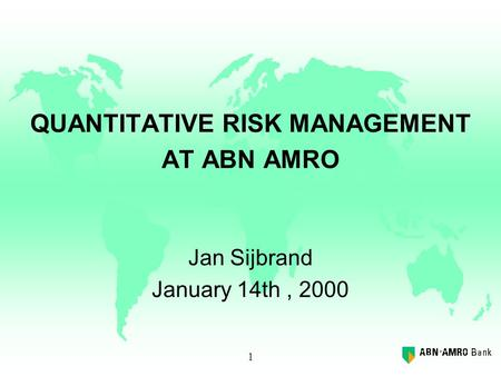 1 QUANTITATIVE RISK MANAGEMENT AT ABN AMRO Jan Sijbrand January 14th, 2000.