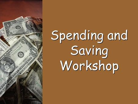 Spending and Saving Workshop. Income: The money a person earns from a job or other places. Spending: The amount of income a person uses to buy goods or.