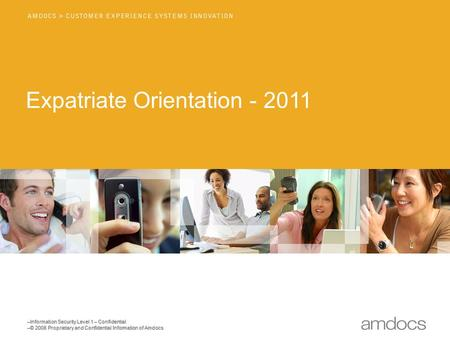 –Information Security Level 1 – Confidential –© 2008 Proprietary and Confidential Information of Amdocs Expatriate Orientation - 2011.