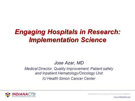 ACCELERATING CLINICAL AND TRANSLATIONAL RESEARCH www.indianactsi.org Engaging Hospitals in Research: Implementation Science Jose Azar, MD Medical Director,