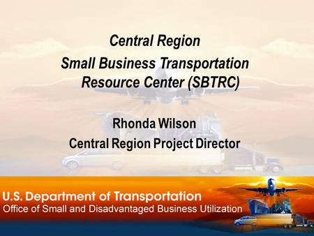 Central Region Small Business Transportation Resource Center (SBTRC) Rhonda Wilson Central Region Project Director.