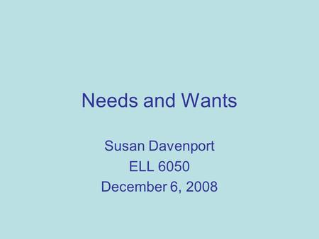 Needs and Wants Susan Davenport ELL 6050 December 6, 2008.
